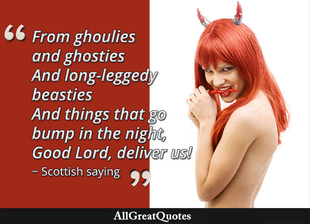 From ghoulies and ghosties And long-leggedy beasties And things that go bump in the night, Good Lord, deliver us - Scottish Saying