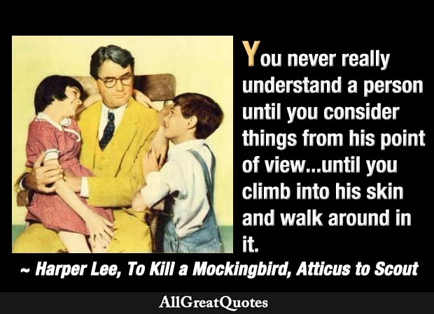 You never really understand a person until you consider things from his point of view - Atticus Finch and daughter Scout