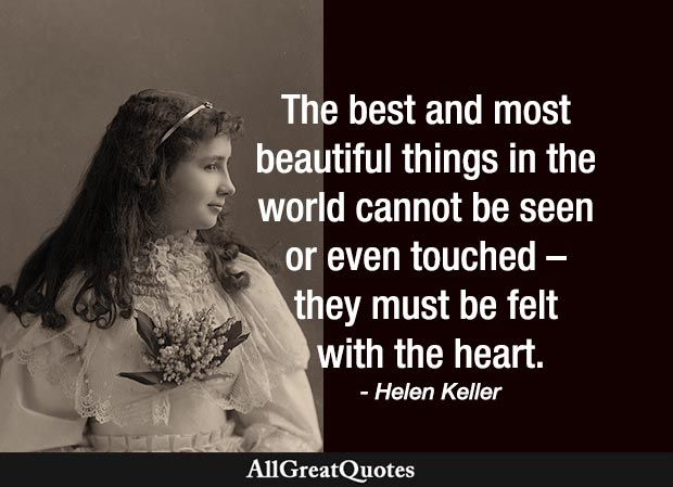 The best and most beautiful things in the world cannot be seen or even touched - they must be felt with the heart - Helen Keller