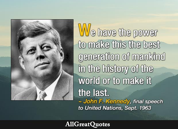 We have the power to make this the best generation of mankind in the history of the world or to make it the last. - John F. Kennedy