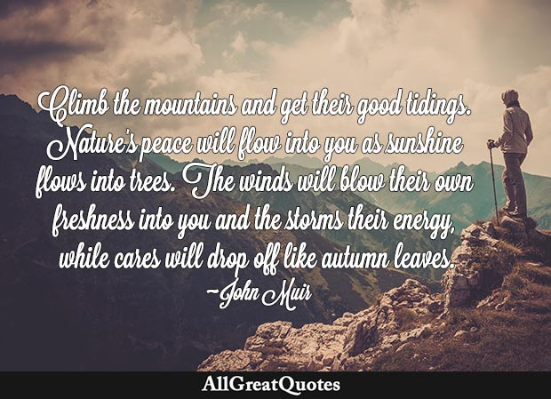 Climb the mountains and get their good tidings. Nature's peace will flow into you as sunshine flows into trees. The winds will blow their own freshness into you and the storms their energy, while cares will drop off like autumn leaves - John Muir