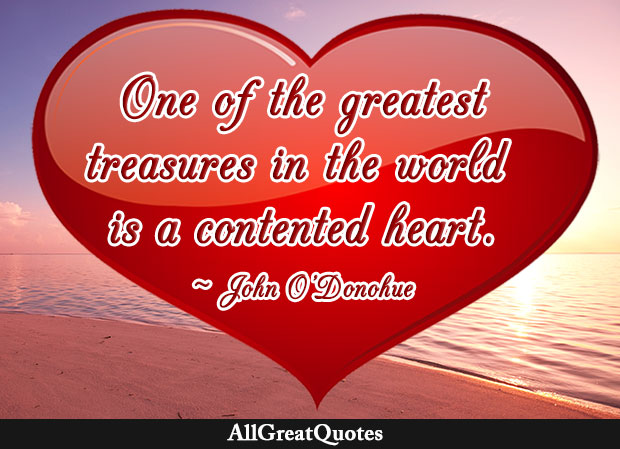 One of the greatest treasures in the world is a contented heart - John O'Donohue quote
