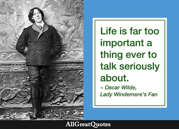 Life is far too important a thing ever to talk seriously about it. - Oscar Wilde