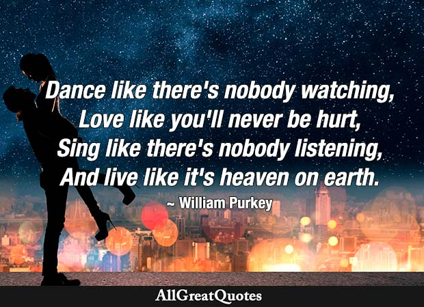 Dance like there's nobody watching, Love like you'll never be hurt, Sing like there's nobody listening, And live like it's heaven on earth. - William W. Purkey
