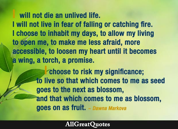 I will not die an unlived life. I will not live in fear of falling or catching fire. I choose to inhabit my days, to allow my living to open me. - Dawna Markova