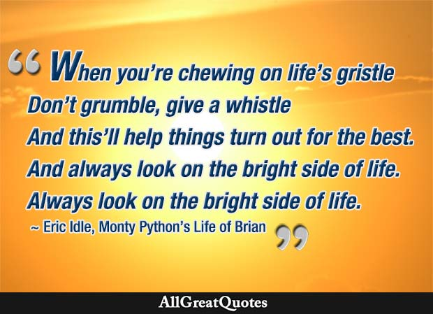 When you're chewing on life's gristle Don't grumble, give a whistle And this'll help things turn out for the best... And...always look on the bright side of life... Always look on the light side of life. - Eric Idle, Monty Python