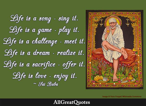 Life is a song – sing it. Life is a game – play it. Life is a challenge – meet it. Life is a dream – realize it. Life is a sacrifice – offer it. Life is love – enjoy it. - Sai Baba of Shirdi