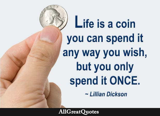Life is like a coin. You can spend it any way you wish, but you only spend it once. - Lillian Dickson