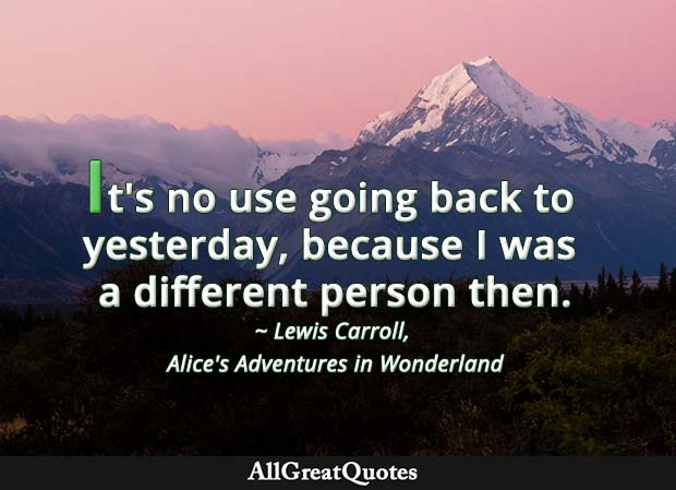 It's no use going back to yesterday, because I was a different person then - Lewis Carroll quote