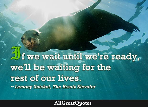 If we wait until we're ready we'll be waiting for the rest of our lives - Lemony Snicket quote