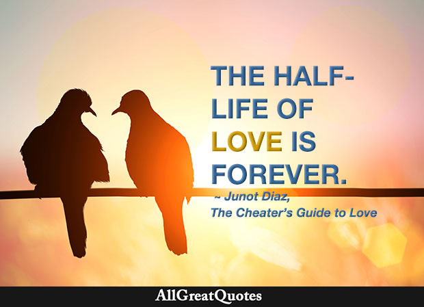 The half-life of love is forever - Junot Diaz quote