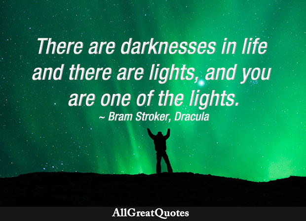 There are darknesses in life and there are lights; you are one of the lights