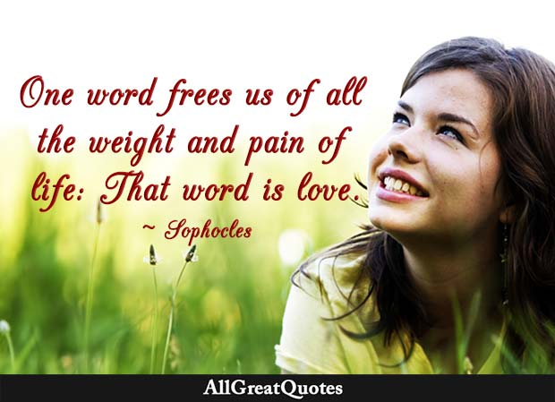 One word frees us of all the weight and pain in life. That word is love. - Sophocles