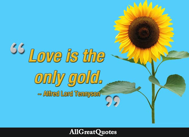 Love is the only gold. - Alfred Lord Tennyson