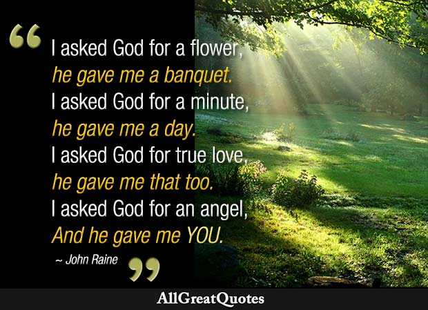 I asked God for a flower, he gave me a banquet. I asked God for a minute, he gave me a day. I asked God for true love, he gave me that too. I asked God for an angel, and he gave me you. – John Raine