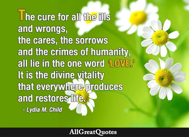 The cure for all the ills and wrongs, the cares, the sorrows and the crimes of humanity, all lie in the one word 'love.' It is the divine vitality that everywhere produces and restores life. - Lydia M Child
