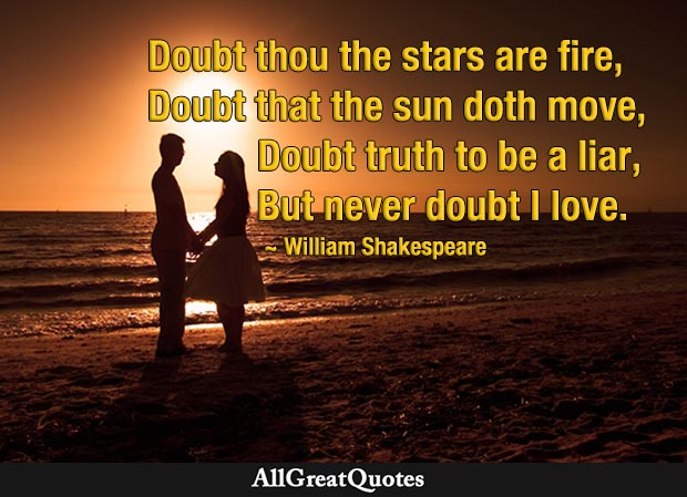 Doubt thou the stars are fire; Doubt that the sun doth move; Doubt truth to be a liar; But never doubt I love. - William Shakespeare