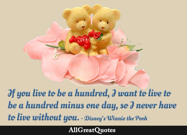 If you live to be a hundred, I want to live to be a hundred minus one day so I never have to live without you - Disney's Winnie the Pooh