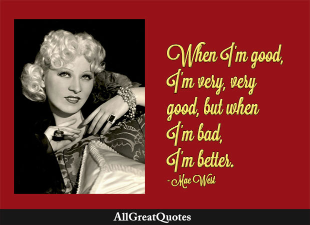 When I'm good, I'm very, very good, but when I'm bad, I'm better - Mae West