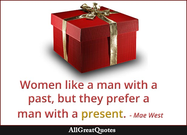 Women like a man with a past, but they prefer a man with a present - Mae West