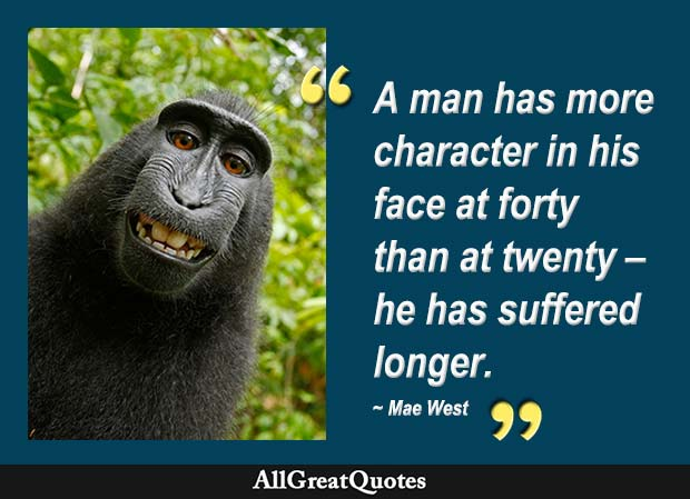 A man has more character in his face at forty than at twenty he has suffered longer. - Mae West