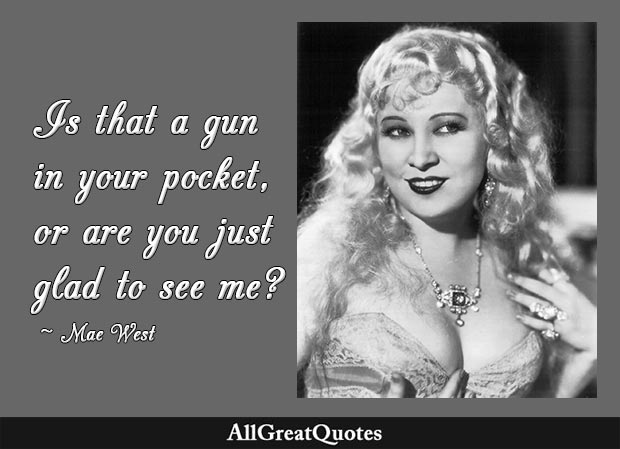 Is that a gun in your pocket, or are you just glad to see me - Mae West