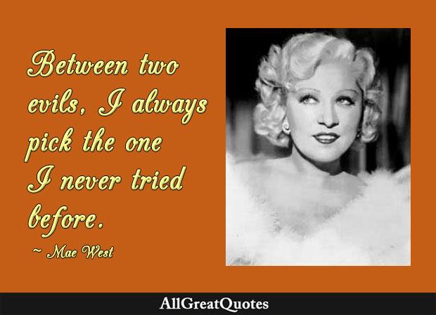 Between two evils, I always pick the one I never tried before - Mae West