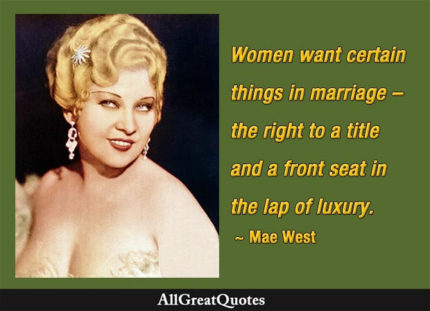 Women want certain things in marriage – the right to a title and a front seat in the lap of luxury. - Mae West