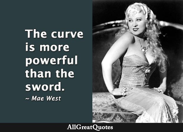 The curve is more powerful than the sword. - Mae West