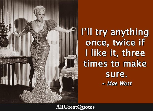 I'll try anything once, twice if I like it, three times to make sure - Mae West