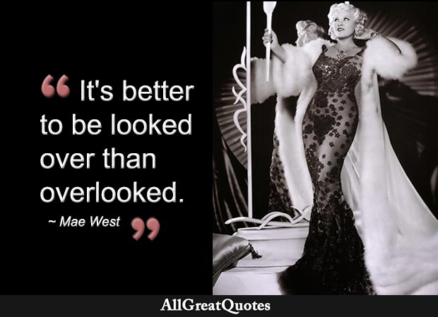It's better to be looked over than overlooked - Mae West