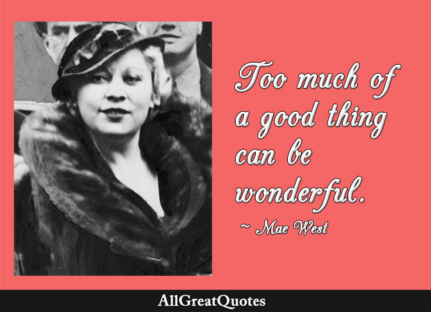 Too much of a good thing can be wonderful - Mae West
