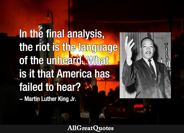 In the final analysis, the riot is the language of the unheard. What is it that America has failed to hear? - Martin Luther King jr.
