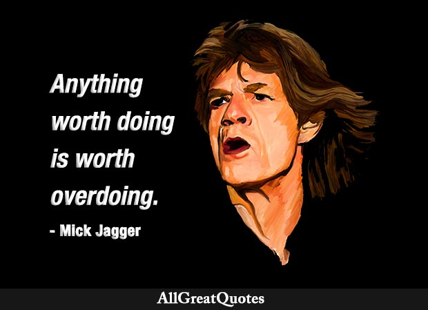 Anything worth doing is worth overdoing - Mick Jagger quote