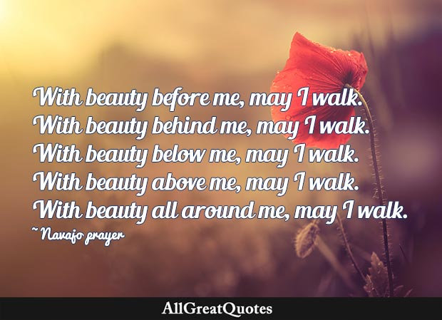 """With beauty before me, may I walk. With beauty behind me, may I walk. With beauty below me, may I walk. With beauty above me, may I walk. With beauty all around me, may I walk. - Navajo prayer"