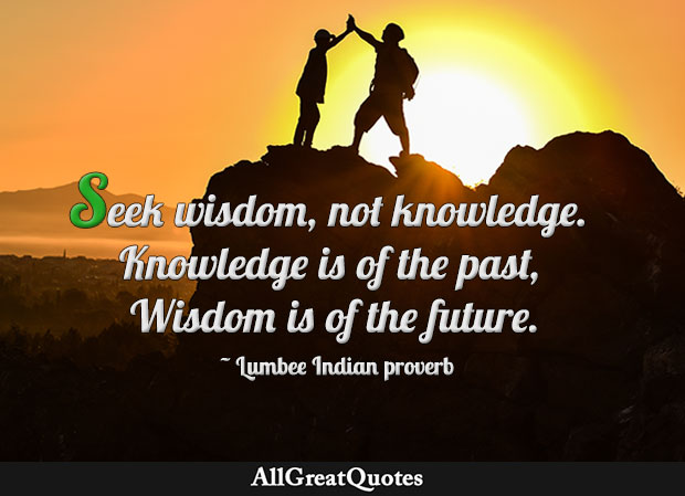 Seek wisdom, not knowledge. Knowledge is of the past, Wisdom is of the future. - Lumbee Indian proverb