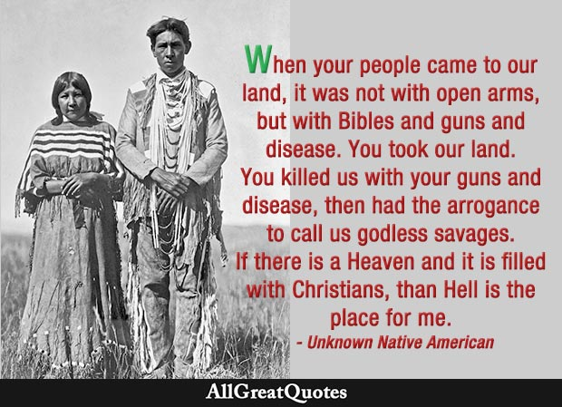 When your people came to our land, it was not with open arms, but with Bibles and guns and disease. You took our land. You killed us with your guns and disease, then had the arrogance to call us godless savages. If there is a Heaven and it is filled with Christians, than Hell is the place for me. - Unknown Native American