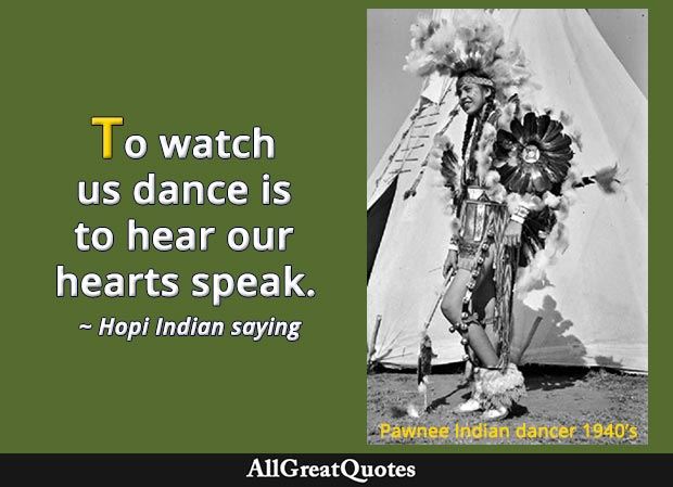 To watch us dance is to hear our hearts speak. - Hopi saying