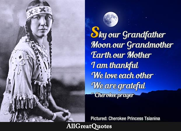 Sky our Grandfather Moon our Grandmother Earth our Mother I am thankful We love each other We are grateful - Cherokee prayer