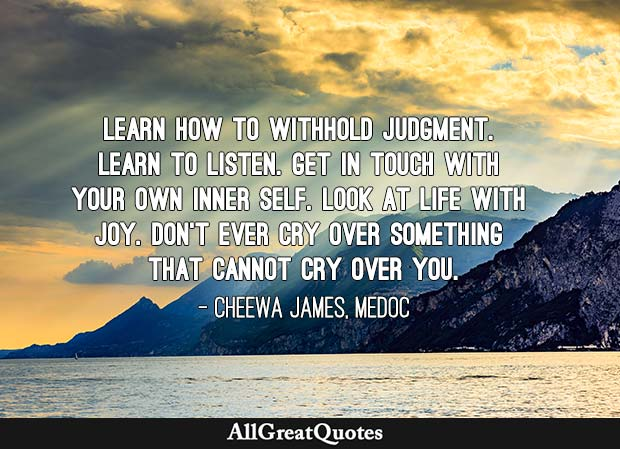 Learn how to withhold judgment. Learn to listen. Get in touch with your own inner self. Look at life with joy. Don't ever cry over something that cannot cry over you. - Cheewa James