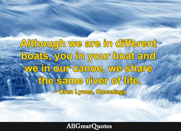 Although we are in different boats, you in your boat and we in our canoe, we share the same river of life. - Oren Lyons