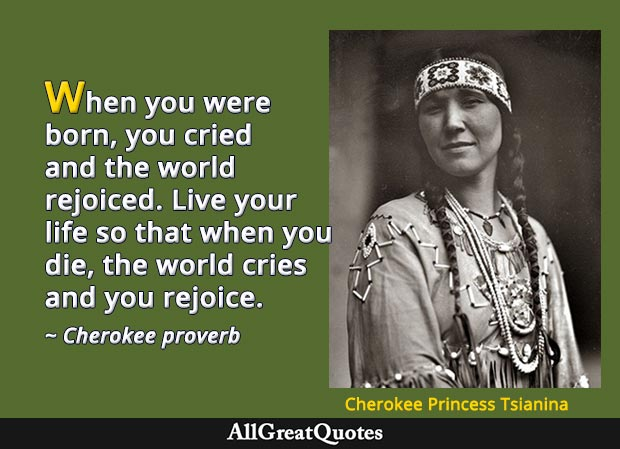 When you were born, you cried and the world rejoiced. Live your life so that when you die, the world cries and you rejoice. - Cherokee proverb