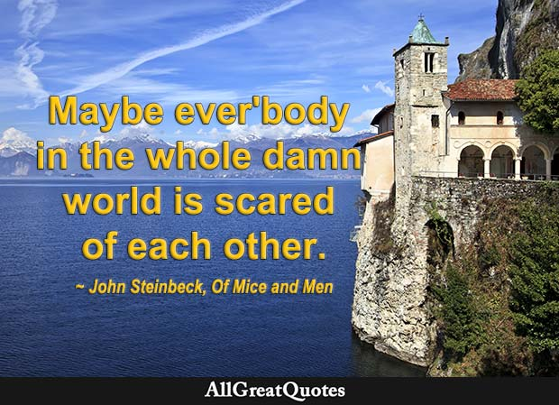 Maybe ever'body in the whole damn world is scared of each other - John Steinbeck quote