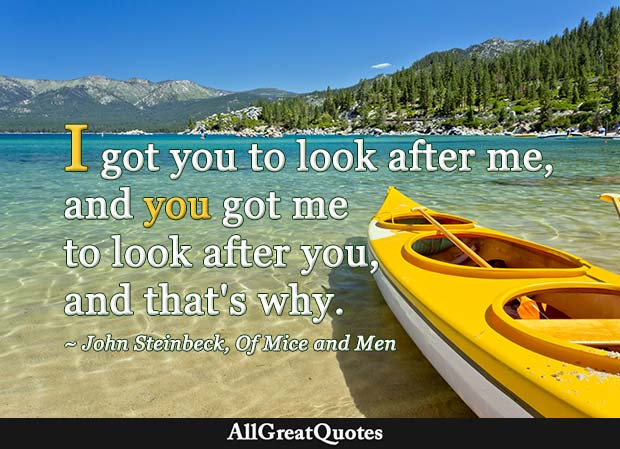 I got you to look after me, and you got me to look after you - John Steinbeck quote