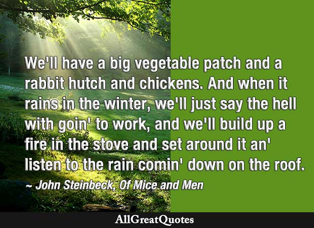 We'll have a big vegetable patch and a rabbit hutch and chickens - John Steinbeck quote