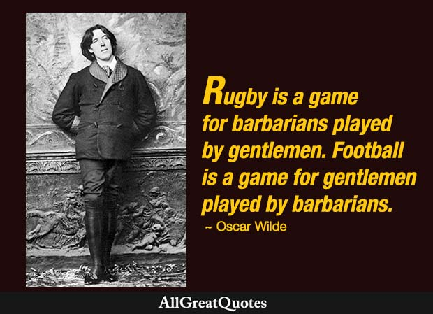 Rugby is a game for barbarians played by gentlemen. Football is a game for gentlemen played by barbarians. - Oscar Wilde