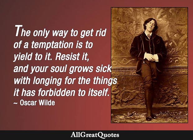 The only way to get rid of a temptation is to yield to it. Resist it, and your soul grows sick with longing for the things it has forbidden to itself. - Oscar Wilde