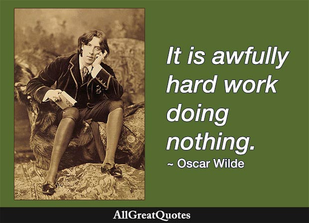 It is awfully hard work doing nothing. - Oscar Wilde