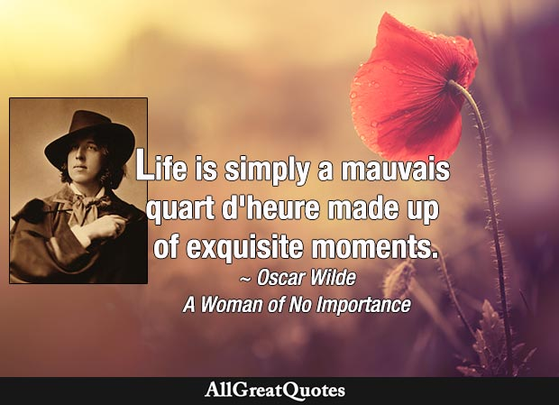 Life, Lady Stutfield, is simply a mauvais quart d'heure made up of exquisite moments. - Oscar Wilde