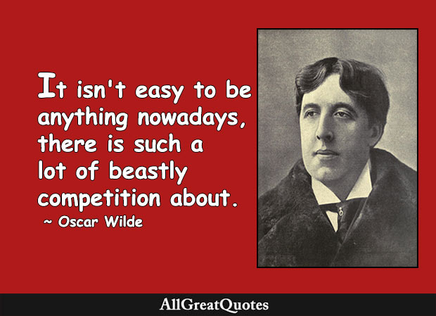 It isn't easy to be anything nowadays, there's such a lot of beastly competition about. - Oscar Wilde
